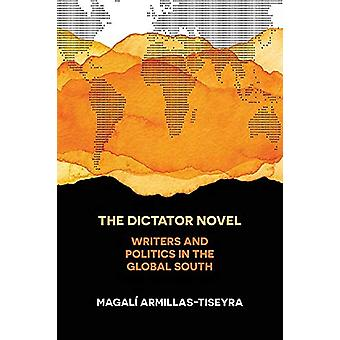 The Dictator Novel - Writers and Politics in the Global South by Magal