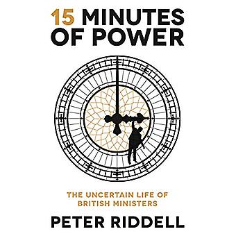 15 Minutes of Power - The Uncertain Life of British Ministers by Peter