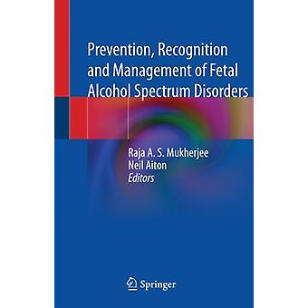 Prevention Recognition and Management of Fetal Alcohol Spectrum Disorders by Edited by Raja A S Mukherjee & Edited by Neil Aiton