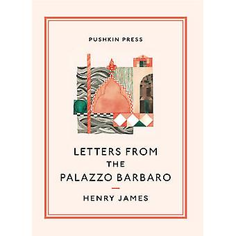 Letters from the Palazzo Barbaro by James Henry - Rosella Mamoli Zorz