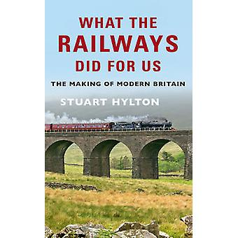 What the Railways Did for Us - The Making of Modern Britain by Stuart