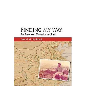 Finding My Way An American Maverick in China by Raddock & David M.