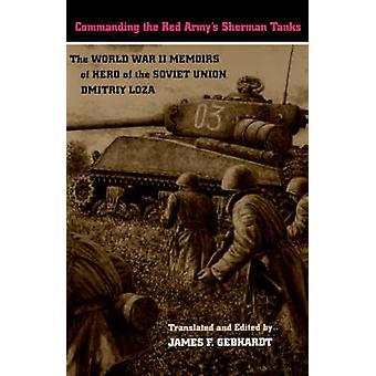 Commanding the Red Armys Sherman Tanks The World War II Memoirs of Hero of the Soviet Union Dmitriy Loza by Loza & Dmitriy & F.