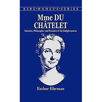 Madame Du Chatelet Scientist Philosopher and Feminist of the Enlightenment by Ehrman & Esther