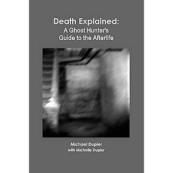 Death Explained A Ghost Hunters Guide to the Afterlife by Dupler & Michael
