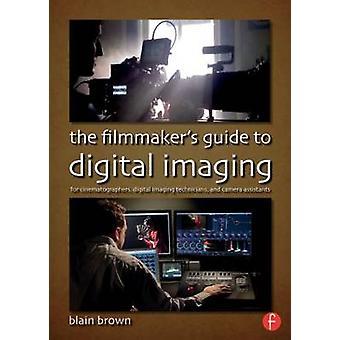 The Filmmaker's Guide to Digital Imaging - for Cinematographers - Digi