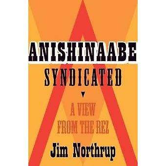 Anishinaabe Syndicated - A View from the Rez by Jim Northrup - 9780873