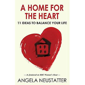A Home for the Heart - 11 Ideas to Balance Your Life by Angela Neustat