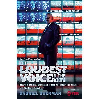 Loudest Voice in the Room by Gabriel Sherman