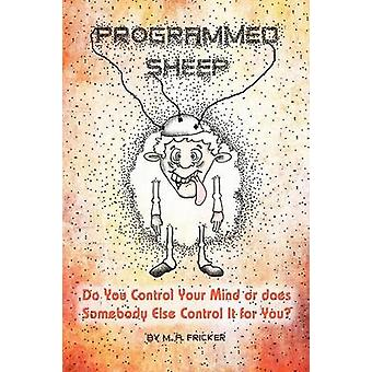 Programmed Sheep Do You Control Your Mind or does Somebody Else Control It for You by Fricker & M. A.
