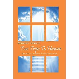 Two Trips to Heaven One Mans Journey to the OtherSide by Noble & Robert