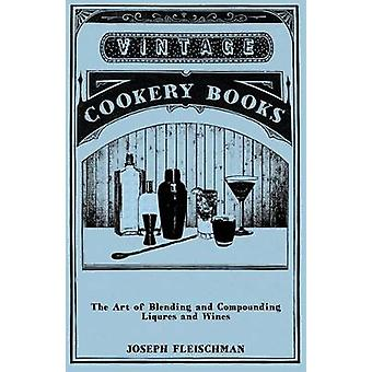 The Art of Blending and Compounding Liqures and Wines by Fleischman & Joseph