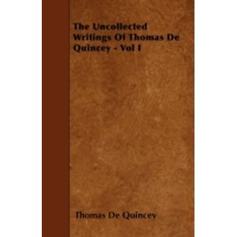 The Uncollected Writings of Thomas de Quincey  Vol I by Quincey & Thomas de