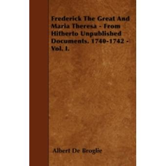 Frederick The Great And Maria Theresa  From Hitherto Unpublished Documents. 17401742  Vol. I. by Broglie & Albert De