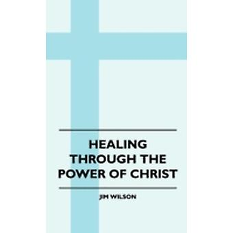 Healing Through The Power Of Christ by Wilson & Jim