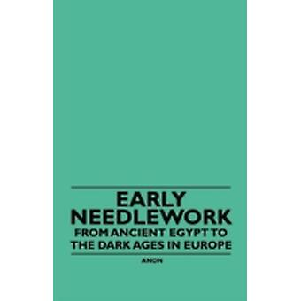 Early Needlework  From Ancient Egypt to the Dark Ages in Europe by Anon.