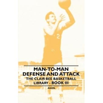 ManToMan Defense and Attack  The Clair Bee Basketball Library  Book III by Anon