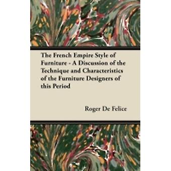 The French Empire Style of Furniture  A Discussion of the Technique and Characteristics of the Furniture Designers of This Period by Felice & Roger De