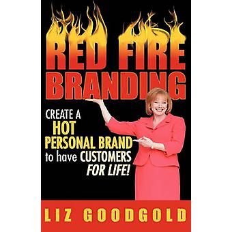 Red Fire Branding Creating a Hot Personal Brand So That Customers Choose You by Goodgold & Liz