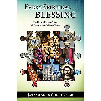 Every Spiritual Blessing The Unusual Story of How We Came to the Catholic Church by Cherbonneau & Jan