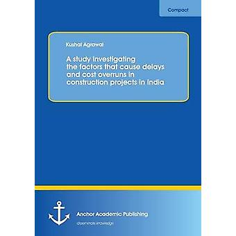 A study investigating the factors that cause delays and cost overruns in construction projects in India by Agrawal & Kushal