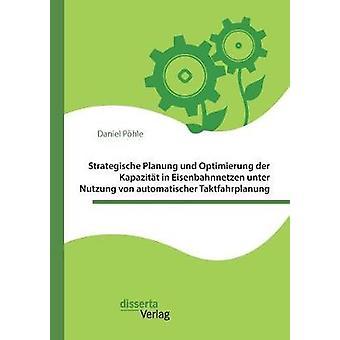 Strategische Planung und Optimierung der Kapazitt in Eisenbahnnetzen unter Nutzung von automatischer Taktfahrplanung by Phle & Daniel