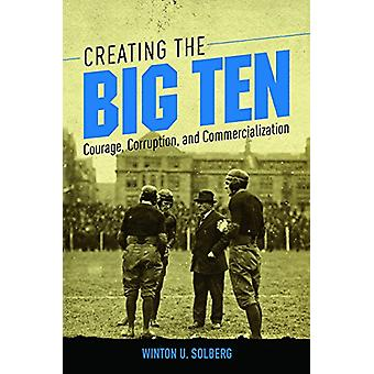 Creating the Big Ten - Courage - Corruption - and Commercialization by