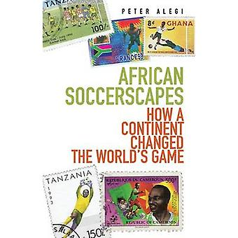 African Soccerscapes - How A Continent Changed the World's Game by Pet