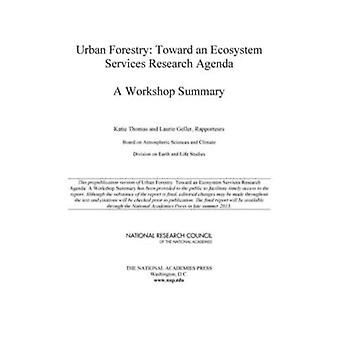 Urban Forestry  Toward an Ecosystem Services Research Agenda A Workshop Summary by Board on Atmospheric Sciences amp Climate & Division on Earth and Life Studies & National Research Council & Edited by Katie Thomas & Edited by Laurie Geller
