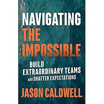 Navigating the Impossible: Build Extraordinary Teams and Shatter Expectations