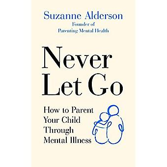 Never Let Go: How to Parent Your Child Through Mental Illness