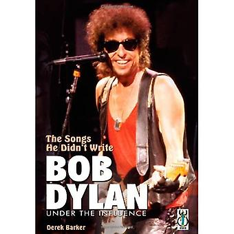 Bob Dylan: The Songs He Didn't Write: Bob Dylan Under the Influence