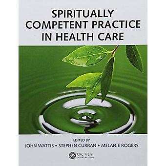 Spiritually Competent Practice in Health Care by Edited by John Wattis & Edited by Stephen Curran & Edited by Melanie Rogers