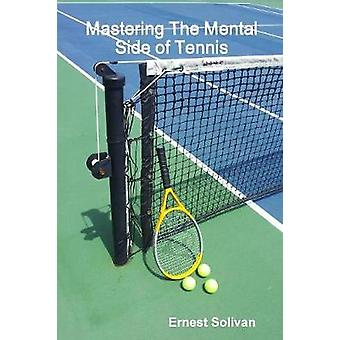Mastering The Mental Side Of Tennis by Ernest Solivan - 9780615173566