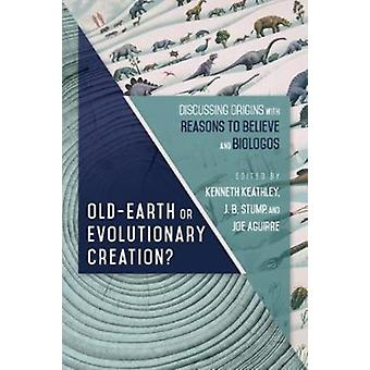 OldEarth or Evolutionary Creation  Discussing Origins with Reasons to Believe and BioLogos by Edited by Kenneth Keathley & Edited by J B Stump & Edited by Joe Aguirre