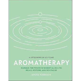 Aromatherapy Harness the Power of Essential Oils to Relax Restore and Revitalise A Little Book of Self Care