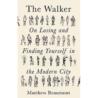 The Walker  On Finding and Losing Yourself in the Modern City by Matthew Beaumont