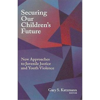 Securing Our Children's Future - New Approaches to Juvenile Justice an