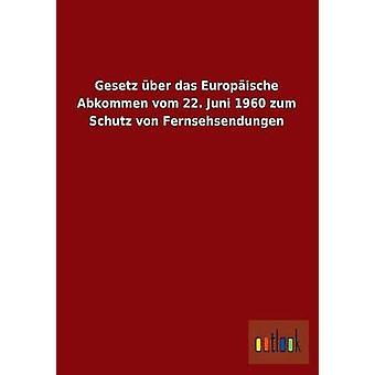 Gesetz Uber Das Europaische Weise Vom 22. Juni 1960 Zum Schutz Von Fernsehsendungen von Ohne Autor