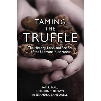 Taming the Truffle The History Lore and Science of the Ultimate Mushroom by Ian R Hall & Gordon T Brown & Alessandra Zambonelli