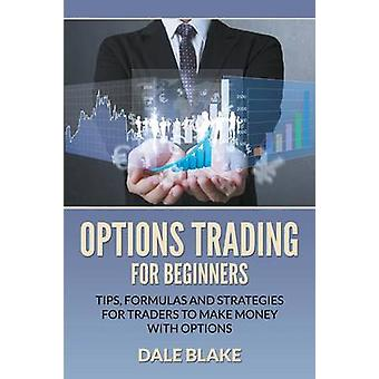 Options Trading For Beginners Tips Formulas and Strategies For Traders to Make Money with Options by Blake & Dale