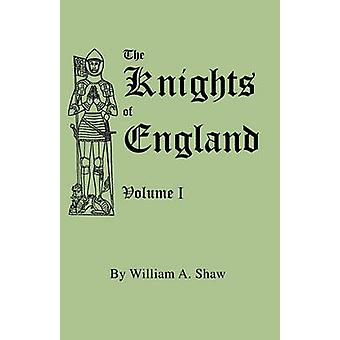 The Knights of England. A Complete Record from the Earliest Time to the Present Day of the Knights of all the Orders of Chivalry in England Scotland and Ireland and of Knights Bachelors by Shaw & William A.