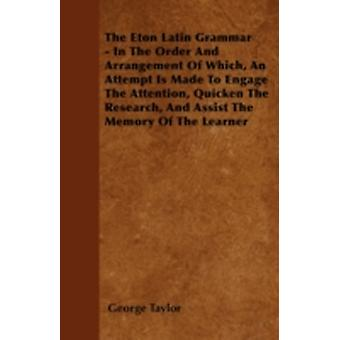 The Eton Latin Grammar  In The Order And Arrangement Of Which An Attempt Is Made To Engage The Attention Quicken The Research And Assist The Memory Of The Learner by Taylor & George