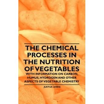 The Chemical Processes in the Nutrition of Vegetables  With Information on Carbon Humus Hydrogen and Other Aspects of Vegetable Chemistry by Leibig & Justus