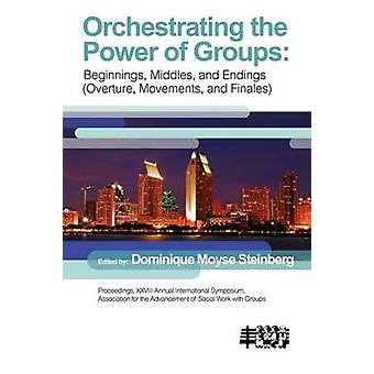 Orchestrating the Power of Groups Beginnings middles and endings overture movements and finales by Steinberg & Dominque Moyse