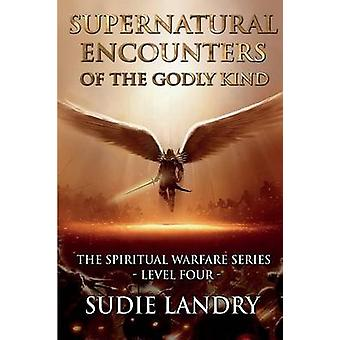 Supernatural Encounters of the Godly Kind  The Spiritual Warfare Series  Level Four by Landry & Sudie