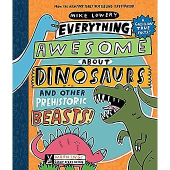 Everything Awesome About Dinosaurs and Other Prehistoric Beasts! by M
