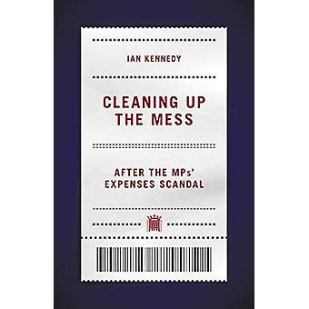 Cleaning up the Mess - After the MPs' Expenses Scandal by Ian Kennedy