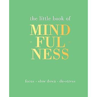 The Little Book of Mindfulness Focus Slow Down DeStress