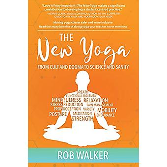 The New Yoga - From Cults and Dogma to Science and Sanity by Rob Walke